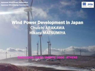 Wind Power Development in Japan Chuichi ARAKAWA Hikaru MATSUMIYA EWEC2006/GWEC MARCH ? 2006 ATHENS
