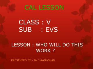 CAL LESSON CLASS : V SUB    : EVS LESSON : WHO WILL DO THIS   WORK ?