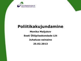 Poliitikakujundamine Monika Maljukov Eesti Üliõpilaskondade Liit Juhatuse esinaine 25.02.2013