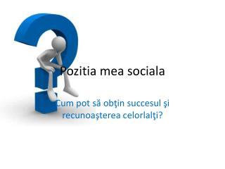 Pozitia  mea sociala