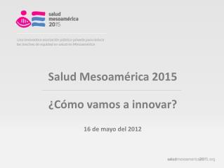 Salud Mesoamérica 2015 ¿Cómo vamos a innovar? 16 de mayo del 2012