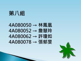 第八組  4A080050  → 林鳳凰 4A080052  → 詹慧玲 4A080062  → 許瓊如 4A080078  → 張郁旻