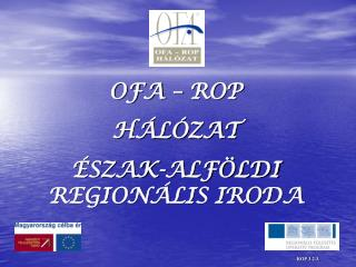 OFA – ROP  HÁLÓZAT  ÉSZAK-ALFÖLDI REGIONÁLIS IRODA