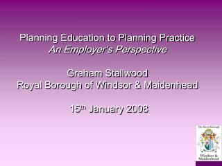 Planning Education to Planning Practice An Employer s Perspective  Graham Stallwood Royal Borough of Windsor  Maidenhead