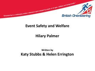 Event Safety and Welfare Hilary Palmer Written by Katy Stubbs & Helen Errington