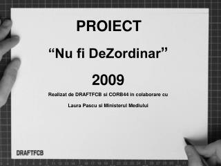 """PROIECT """"Nu fi DeZordinar """"  2009 Realizat de DRAFTFCB si CORB44 in colaborare cu"""