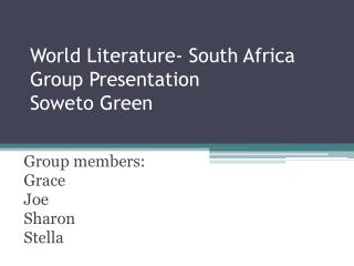 World Literature- South Africa  Group Presentation Soweto Green