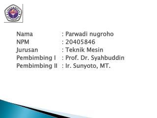 Nama : Parwadi nugroho NPM: 20405846 Jurusan: Teknik Mesin