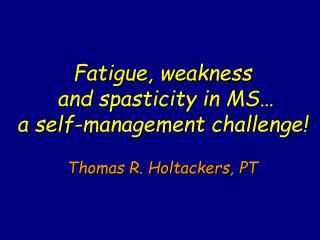 Fatigue, weakness  and spasticity in MS…  a self-management challenge! Thomas R. Holtackers, PT
