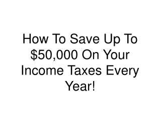 How To Save Up To $50,000 On Your Income Taxes Every Year!