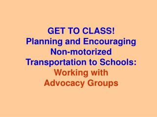 GET TO CLASS! Planning and Encouraging Non-motorized Transportation to Schools: Working with