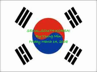 SEOUL,SOUTH KOREA! By:Young Min Friday March 14, 2008