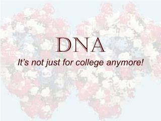 DNA It's not just for college anymore!