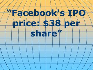 """Facebook's IPO price: $38 per share"""