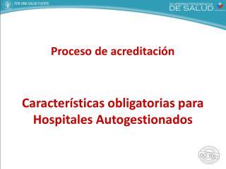 Proceso de acreditación Características obligatorias para Hospitales Autogestionados