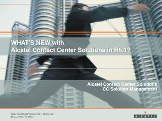 WHAT'S NEW with  Alcatel Contact Center Solutions in R6.1?