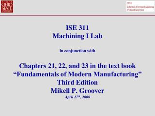 ISE 311 Machining I Lab  in conjunction with  Chapters 21, 22, and 23 in the text book  Fundamentals of Modern Manufactu