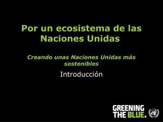 Por un ecosistema de las Naciones Unidas Creando unas Naciones Unidas más sostenibles