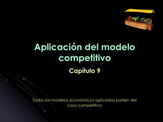 Aplicación del modelo competitivo Capítulo 9 Todos los modelos económicos aplicados parten del
