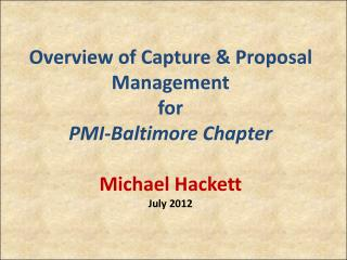 Overview of Capture & Proposal Management for PMI-Baltimore Chapter Michael Hackett July 2012