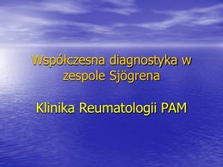 Wsp lczesna diagnostyka w  zespole Sj grena  Klinika Reumatologii PAM