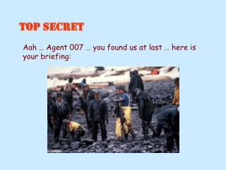 Aah … Agent 007 … you found us at last … here is your briefing: