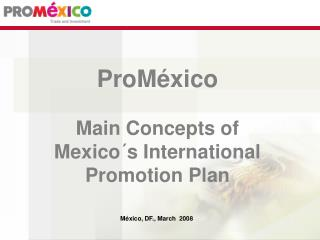 ProMéxico Main Concepts of Mexico´s International Promotion Plan