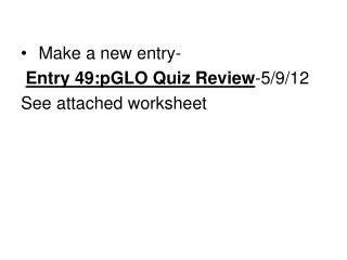 Make a new entry- Entry 49:pGLO  Quiz Review -5/9/12 See attached worksheet