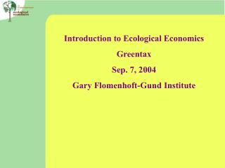 Introduction to Ecological Economics Greentax Sep. 7, 2004 Gary Flomenhoft-Gund Institute