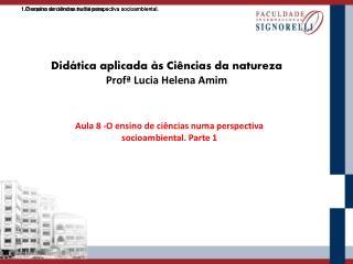 Didática aplicada às Ciências da natureza Profª  Lucia Helena Amim