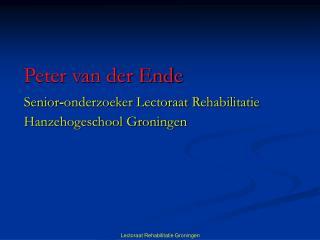 Peter van der Ende Senior - onderzoeker Lectoraat Rehabilitatie    Hanzehogeschool Groningen