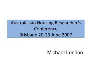 Australasian Housing Researcher's Conference Brisbane 20-23 June 2007
