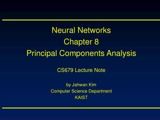 Neural Networks Chapter 8 Principal Components Analysis CS679 Lecture Note by Jahwan Kim