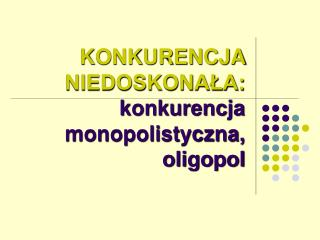 KONKURENCJA NIEDOSKONAŁA: konkurencja monopolistyczna, oligopol