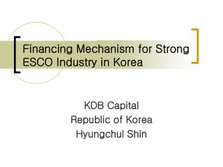 Financing Mechanism for Strong ESCO Industry in Korea