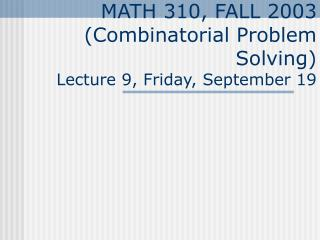 MATH 310, FALL 2003 (Combinatorial Problem Solving) Lecture 9, Friday, September 19