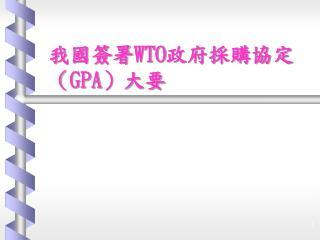 我國簽署 WTO 政府採購協定( GPA )大要