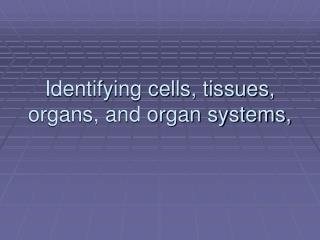 Identifying cells, tissues, organs, and organ systems,