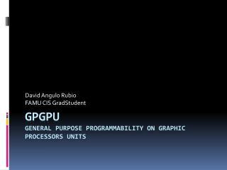 GPGPU General Purpose Programmability on Graphic Processors Units