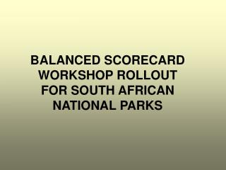 BALANCED SCORECARD WORKSHOP ROLLOUT FOR SOUTH AFRICAN NATIONAL PARKS