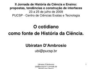 O cotidiano como fonte de História da Ciência. Ubiratan D'Ambrosio ubi@pucsp.br
