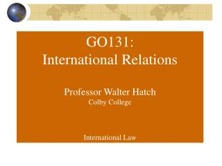 GO131: International Relations Professor Walter Hatch Colby College International Law