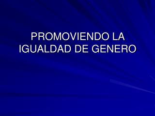PROMOVIENDO LA IGUALDAD DE GENERO