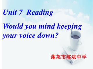 Unit 7  Reading Would you mind keeping your voice down? 蓬莱市郝斌中学