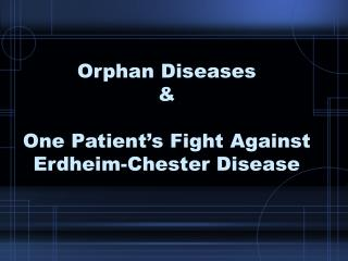 Orphan Diseases &  One Patient�s Fight Against Erdheim-Chester Disease