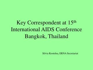 Key Correspondent at 15 th  International AIDS Conference Bangkok, Thailand