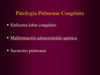 Patología Pulmonar Congénita