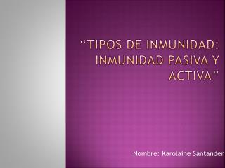 """""""tipos de inmunidad: Inmunidad pasiva y activa"""""""
