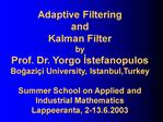 Adaptive Filtering and Kalman Filter by Prof. Dr. Yorgo Istefanopulos Bogazi i University, Istanbul,Turkey  Summer Schoo