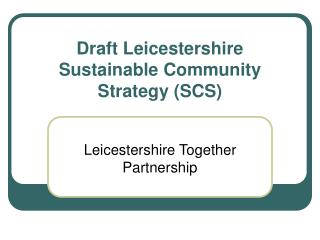 Draft Leicestershire Sustainable Community Strategy (SCS)
